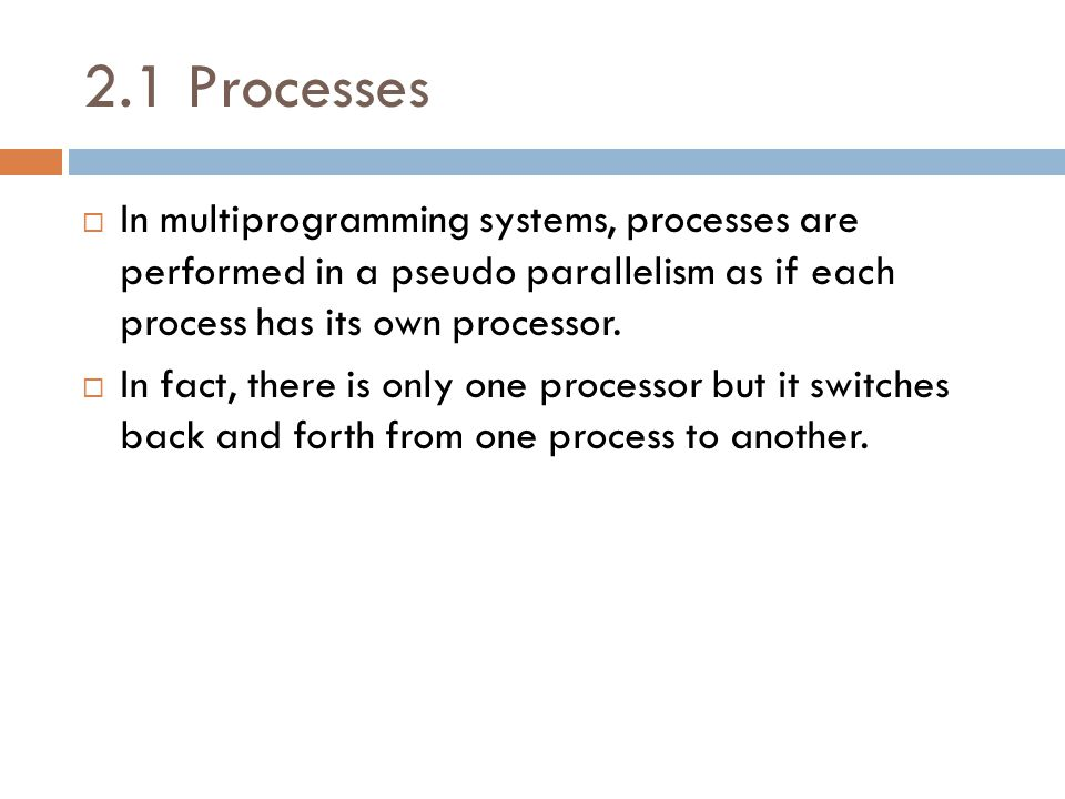 2.1 Processes  In multiprogramming systems, processes are performed in a pseudo parallelism as if each process has its own processor.