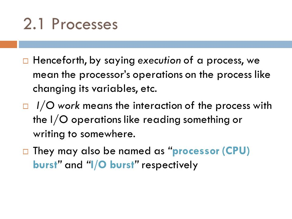 2.1 Processes  Henceforth, by saying execution of a process, we mean the processor's operations on the process like changing its variables, etc.