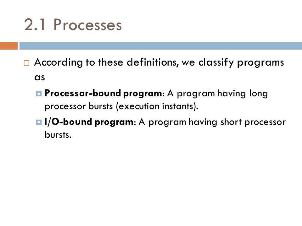 2.1 Processes  According to these definitions, we classify programs as  Processor-bound program: A program having long processor bursts (execution instants).