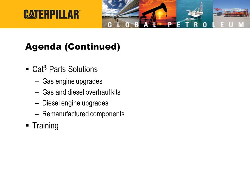 Agenda (Continued)  Cat ® Parts Solutions –Gas engine upgrades –Gas and diesel overhaul kits –Diesel engine upgrades –Remanufactured components  Tra