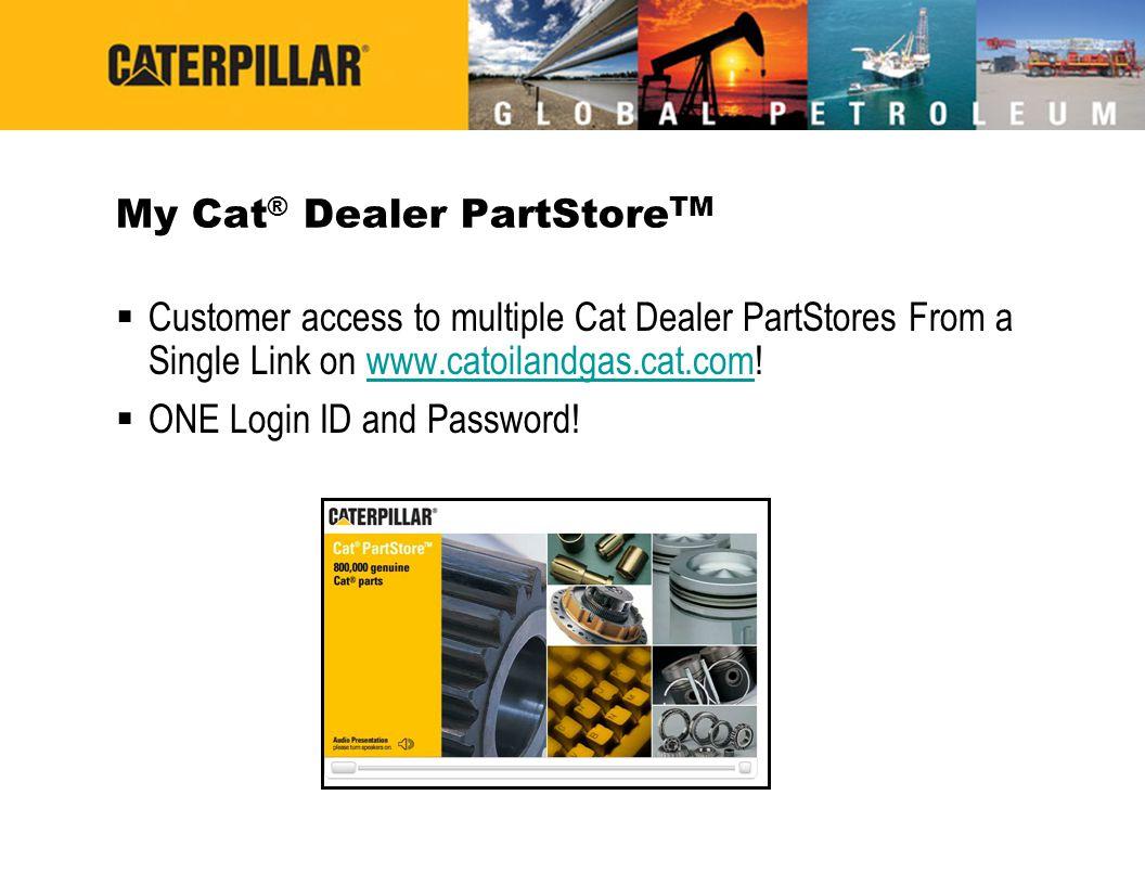 My Cat ® Dealer PartStore TM  Customer access to multiple Cat Dealer PartStores From a Single Link on www.catoilandgas.cat.com!www.catoilandgas.cat.c