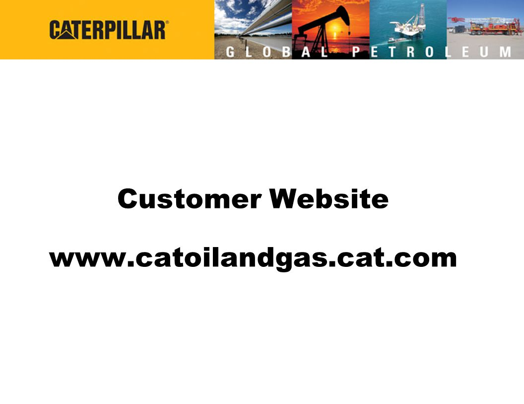 Latest News & Press Releases Latest Parts & Service Information Select a Product by Industry or Application Locate a Caterpillar Dealer Anywhere in the World Search Tool www.catoilandgas.cat.com