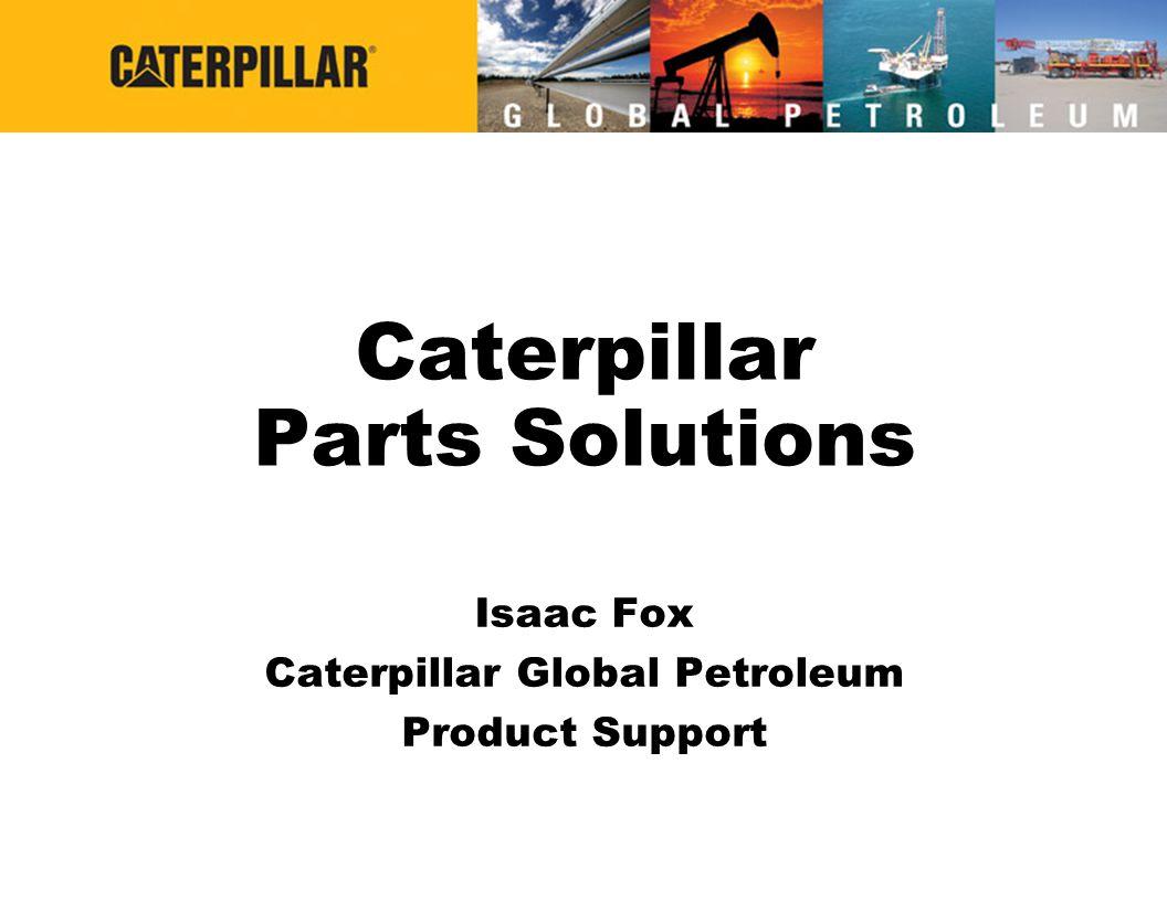 Caterpillar Parts Solutions Isaac Fox Caterpillar Global Petroleum Product Support