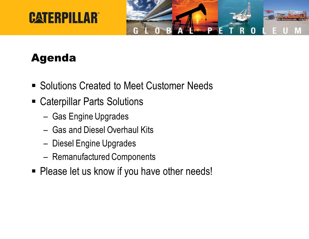 Agenda  Solutions Created to Meet Customer Needs  Caterpillar Parts Solutions –Gas Engine Upgrades –Gas and Diesel Overhaul Kits –Diesel Engine Upgr