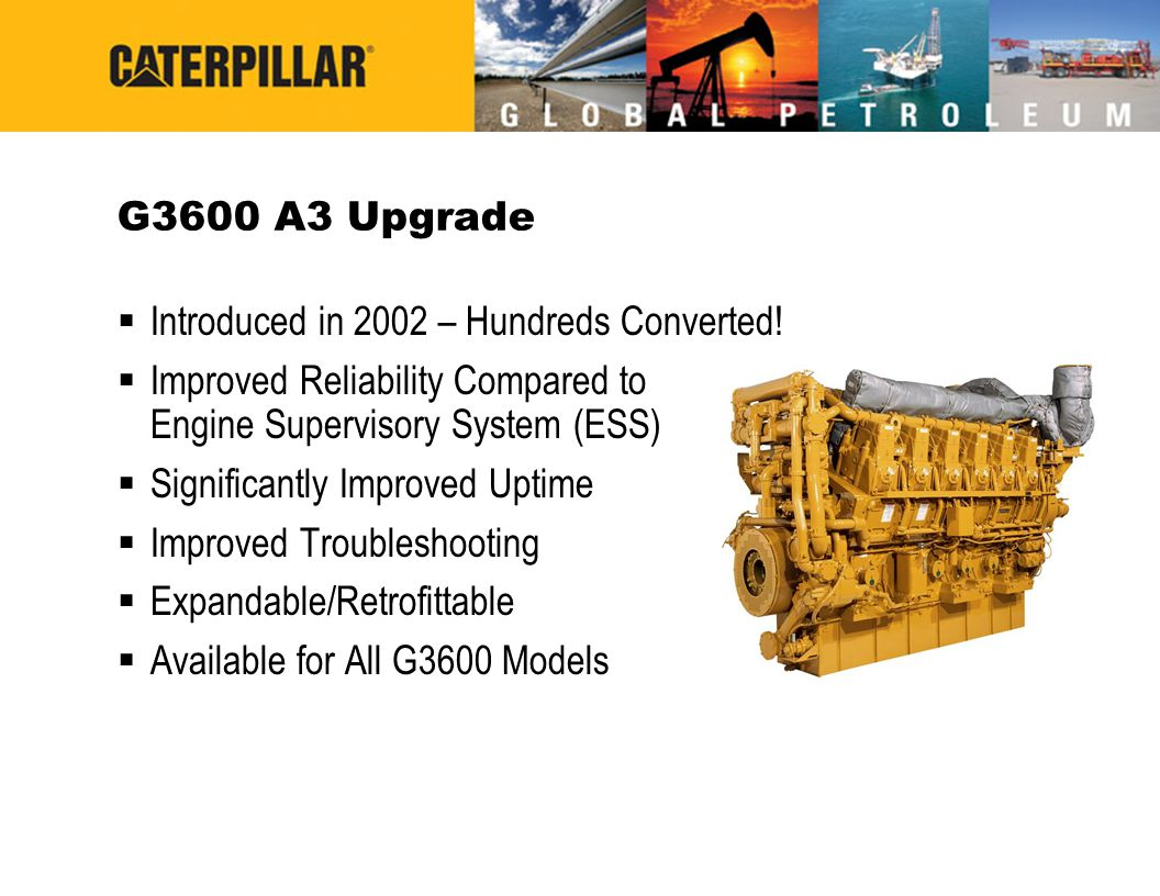 G3600 A3 Upgrade  Introduced in 2002 – Hundreds Converted!  Improved Reliability Compared to Engine Supervisory System (ESS)  Significantly Improve