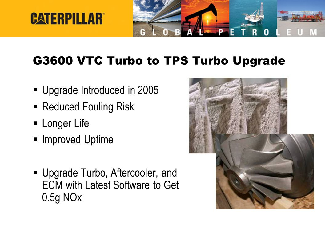 G3600 VTC Turbo to TPS Turbo Upgrade  Upgrade Introduced in 2005  Reduced Fouling Risk  Longer Life  Improved Uptime  Upgrade Turbo, Aftercooler,