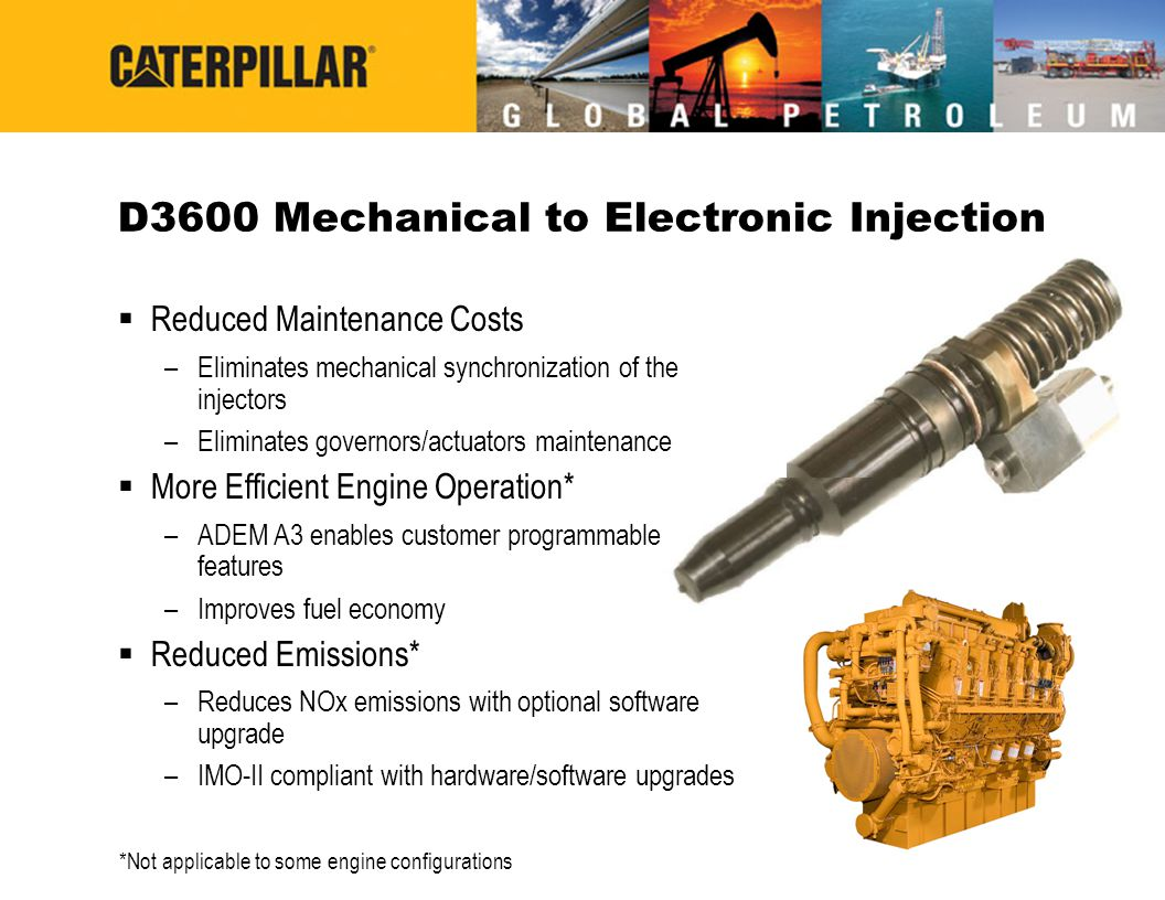 D3600 Mechanical to Electronic Injection  Reduced Maintenance Costs –Eliminates mechanical synchronization of the injectors –Eliminates governors/act