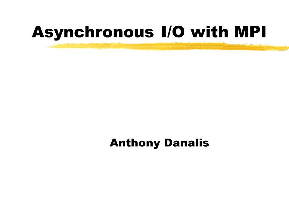 Asynchronous I/O with MPI Anthony Danalis