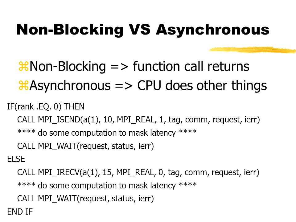 Non-Blocking VS Asynchronous  Non-Blocking => function call returns  Asynchronous => CPU does other things IF(rank.EQ. 0) THEN CALL MPI_ISEND(a(1),
