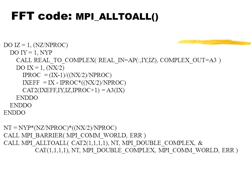 FFT code: MPI_ALLTOALL() DO IZ = 1, (NZ/NPROC) DO IY = 1, NYP CALL REAL_TO_COMPLEX( REAL_IN=AP(:,IY,IZ), COMPLEX_OUT=A3 ) DO IX = 1, (NX/2) IPROC = (IX-1)/((NX/2)/NPROC) IXEFF = IX - IPROC*((NX/2)/NPROC) CAT2(IXEFF,IY,IZ,IPROC+1) = A3(IX) ENDDO NT = NYP*(NZ/NPROC)*((NX/2)/NPROC) CALL MPI_BARRIER( MPI_COMM_WORLD, ERR ) CALL MPI_ALLTOALL( CAT2(1,1,1,1), NT, MPI_DOUBLE_COMPLEX, & CAT(1,1,1,1), NT, MPI_DOUBLE_COMPLEX, MPI_COMM_WORLD, ERR )