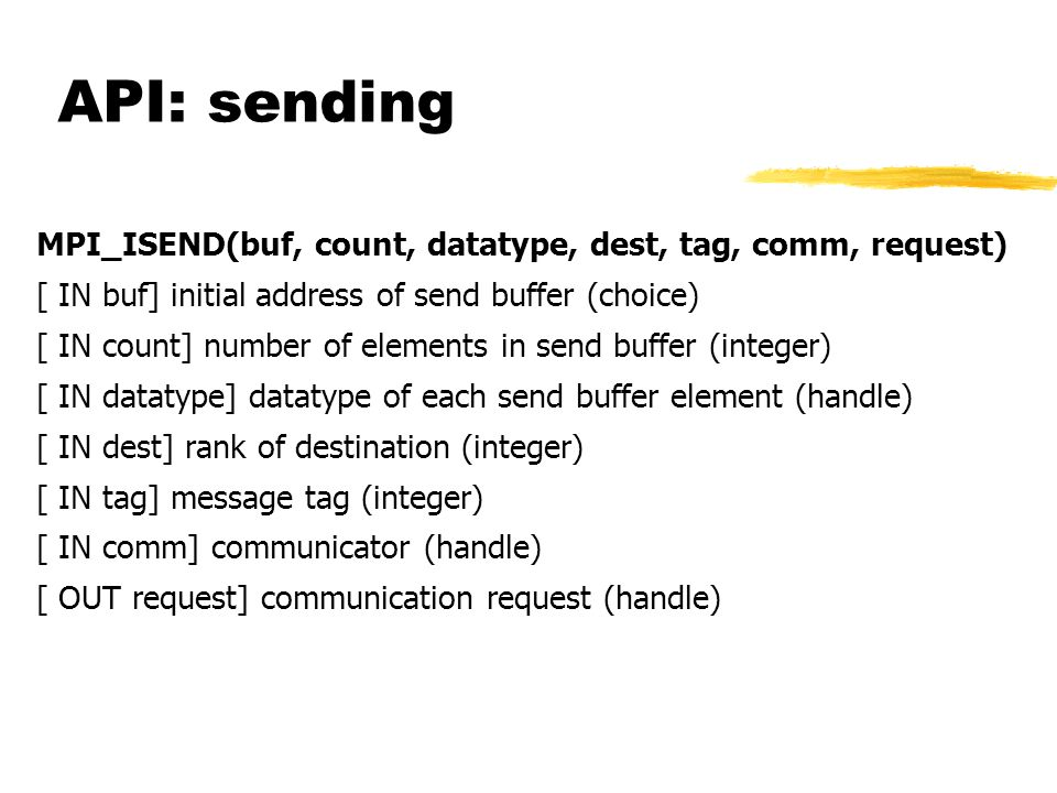 API: sending MPI_ISEND(buf, count, datatype, dest, tag, comm, request) [ IN buf] initial address of send buffer (choice) [ IN count] number of elements in send buffer (integer) [ IN datatype] datatype of each send buffer element (handle) [ IN dest] rank of destination (integer) [ IN tag] message tag (integer) [ IN comm] communicator (handle) [ OUT request] communication request (handle)