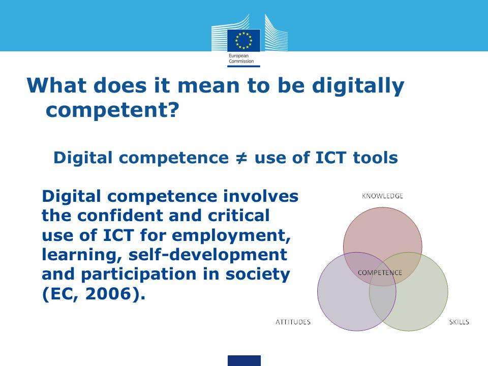 Digital competence is the set of knowledge, skills, attitudes, strategies and awareness that are required when using ICT and digital media Learning domains to perform tasks; solve problems; communicate; manage information; collaborate; create and share content; and build knowledge effectively, efficiently, appropriately, critically, creatively, autonomously, flexibly, ethically, reflectively for work, leisure, participation, learning, socialising, consuming & empowerment Tools Competence areas Modes Purpose An encompassing definition