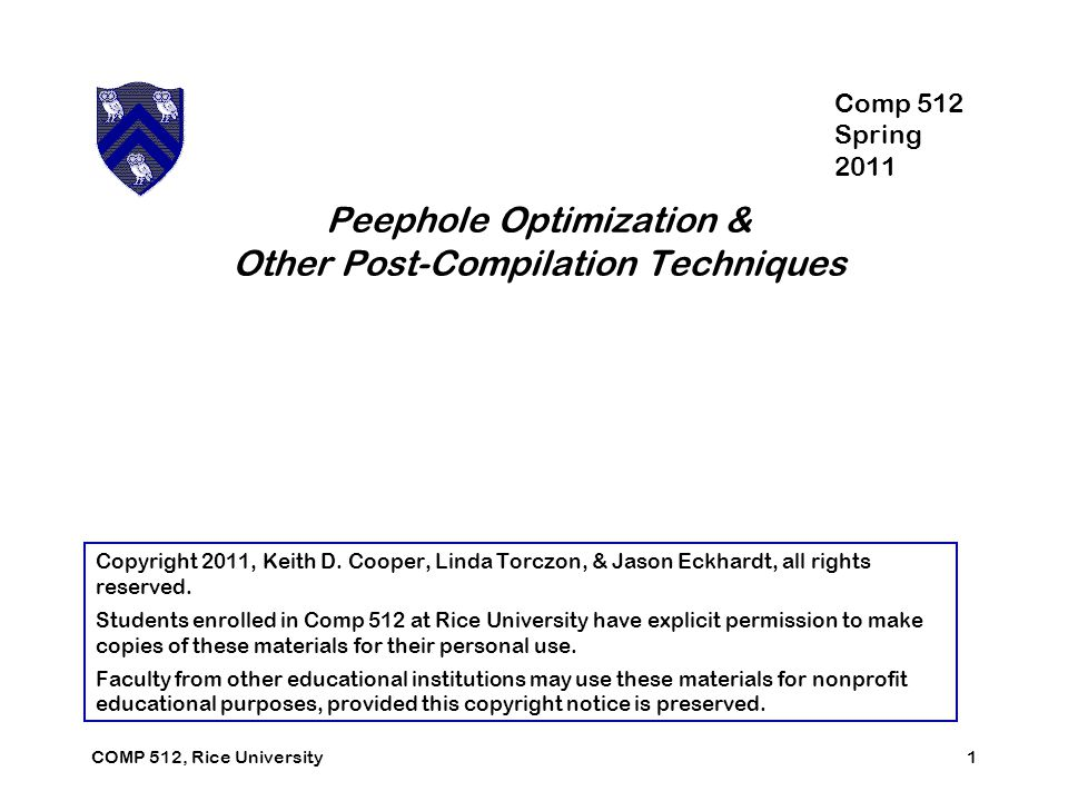 Peephole Optimization & Other Post-Compilation Techniques 1COMP 512, Rice University Copyright 2011, Keith D.