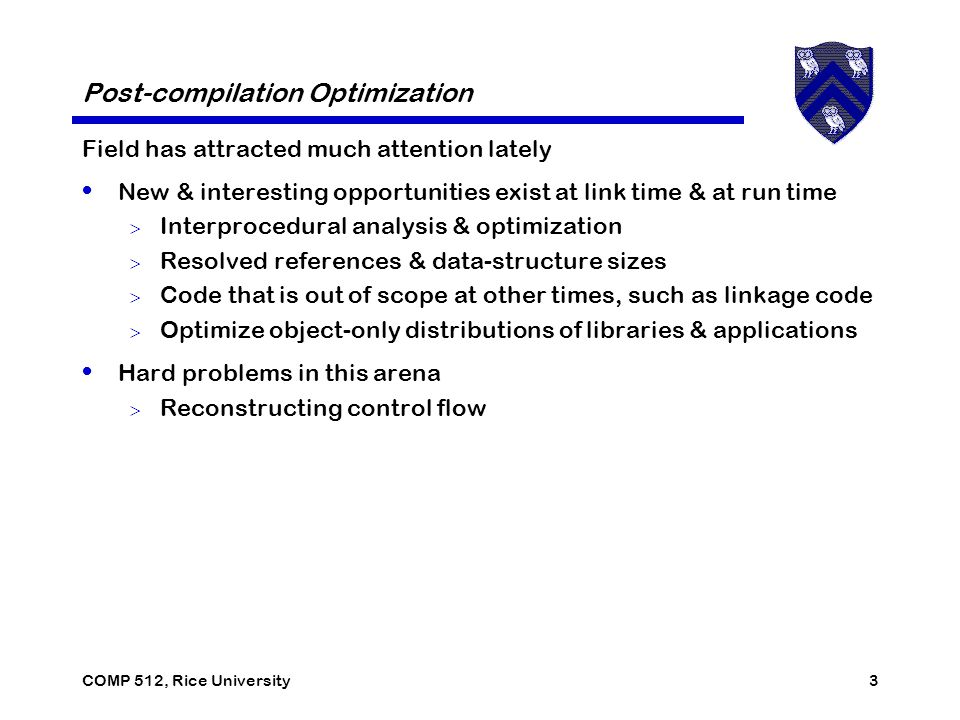 COMP 512, Rice University3 Post-compilation Optimization Field has attracted much attention lately New & interesting opportunities exist at link time & at run time  Interprocedural analysis & optimization  Resolved references & data-structure sizes  Code that is out of scope at other times, such as linkage code  Optimize object-only distributions of libraries & applications Hard problems in this arena  Reconstructing control flow
