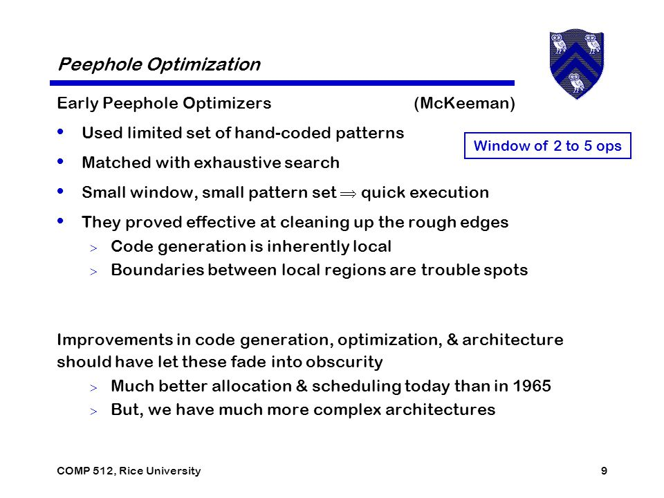 COMP 512, Rice University9 Peephole Optimization Early Peephole Optimizers (McKeeman) Used limited set of hand-coded patterns Matched with exhaustive search Small window, small pattern set  quick execution They proved effective at cleaning up the rough edges  Code generation is inherently local  Boundaries between local regions are trouble spots Improvements in code generation, optimization, & architecture should have let these fade into obscurity  Much better allocation & scheduling today than in 1965  But, we have much more complex architectures Window of 2 to 5 ops