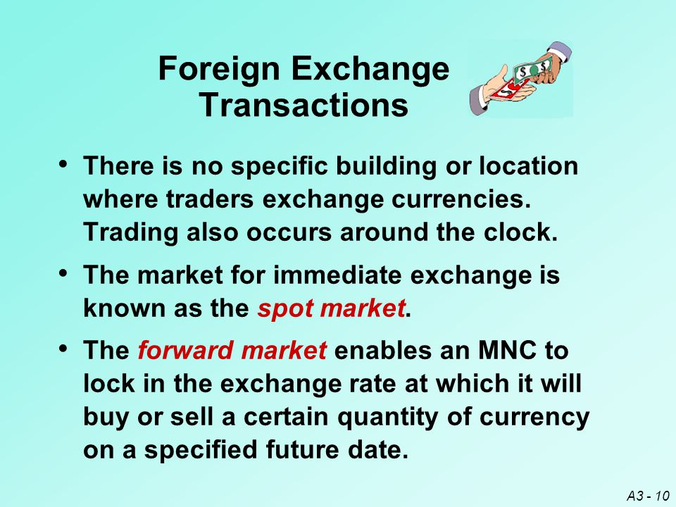 A3 - 10 Foreign Exchange Transactions There is no specific building or location where traders exchange currencies. Trading also occurs around the cloc