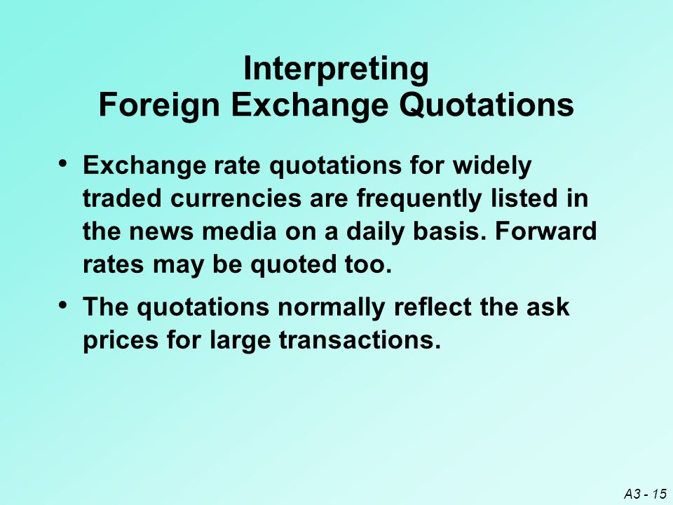 A3 - 15 Interpreting Foreign Exchange Quotations Exchange rate quotations for widely traded currencies are frequently listed in the news media on a da