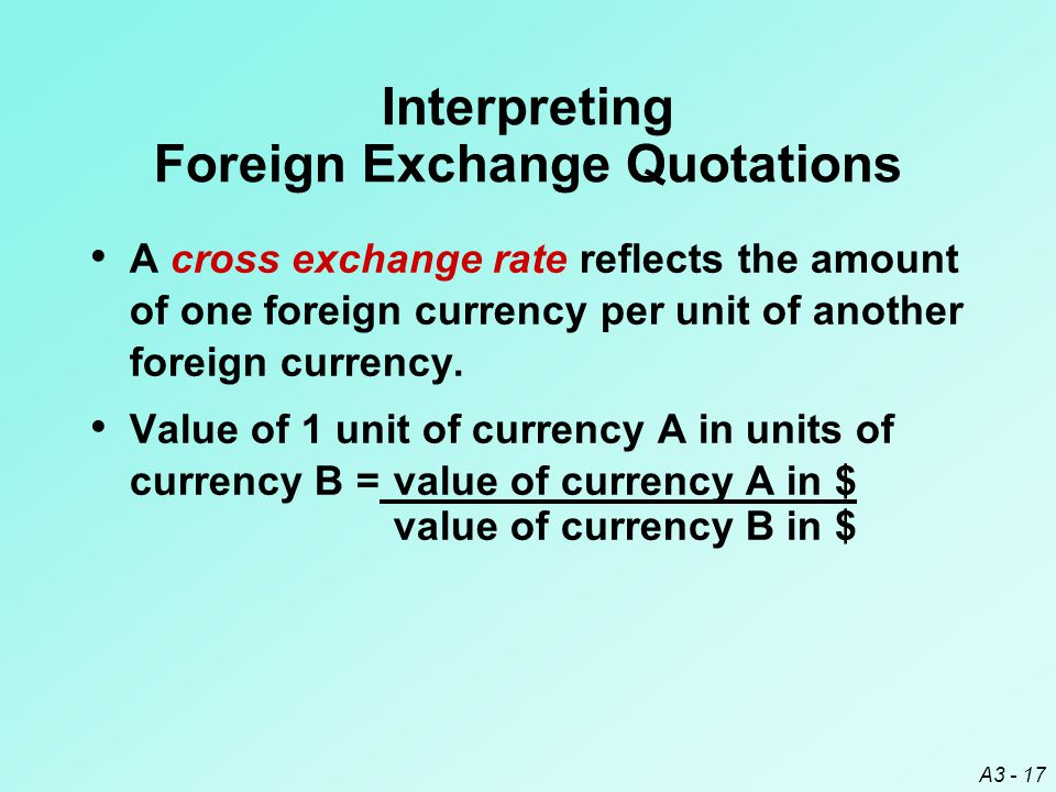 A3 - 17 A cross exchange rate reflects the amount of one foreign currency per unit of another foreign currency. Value of 1 unit of currency A in units