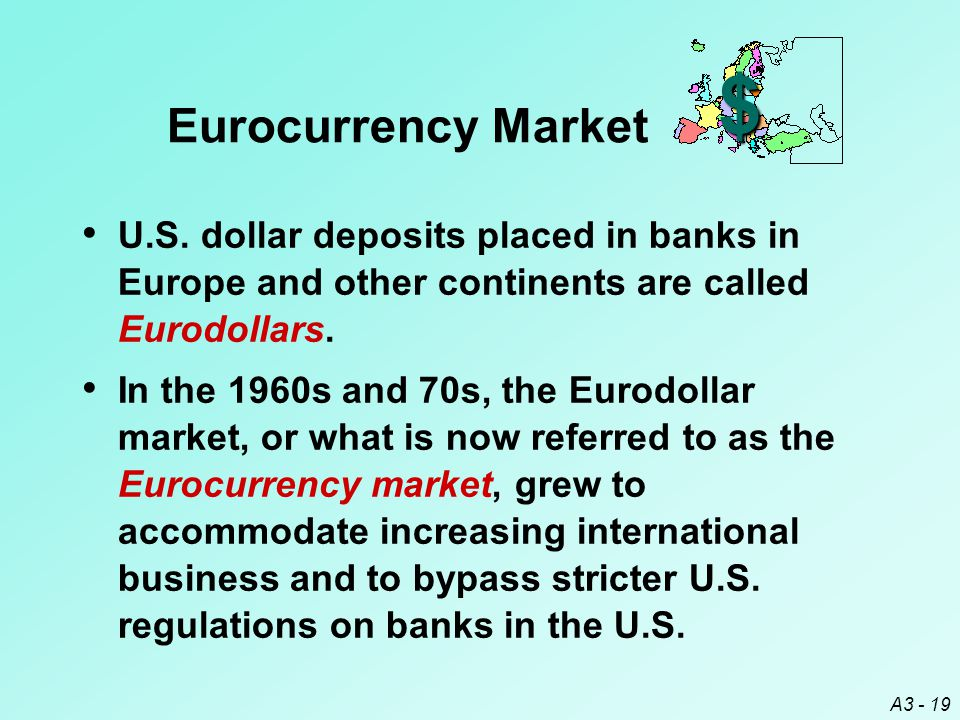 A3 - 19 $ Eurocurrency Market U.S. dollar deposits placed in banks in Europe and other continents are called Eurodollars. In the 1960s and 70s, the Eu