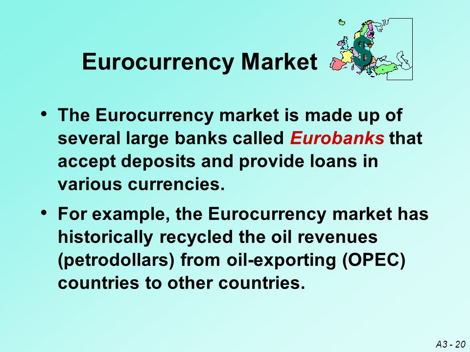 A3 - 20 $ Eurocurrency Market The Eurocurrency market is made up of several large banks called Eurobanks that accept deposits and provide loans in var