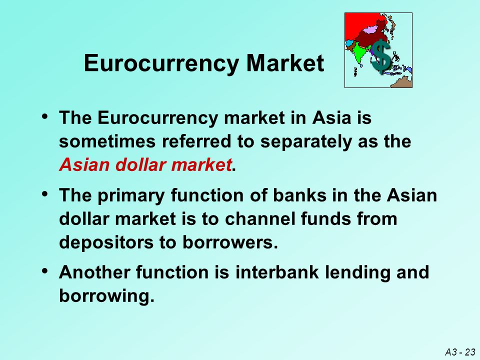 A3 - 23 $ The Eurocurrency market in Asia is sometimes referred to separately as the Asian dollar market. The primary function of banks in the Asian d