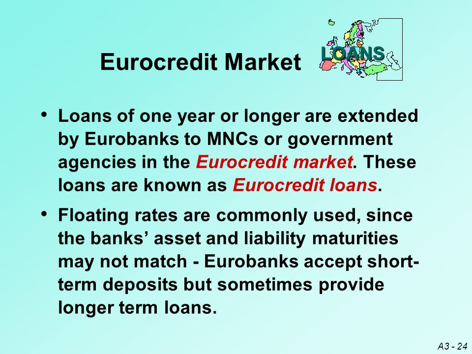 A3 - 24 LOANS Eurocredit Market Loans of one year or longer are extended by Eurobanks to MNCs or government agencies in the Eurocredit market. These l