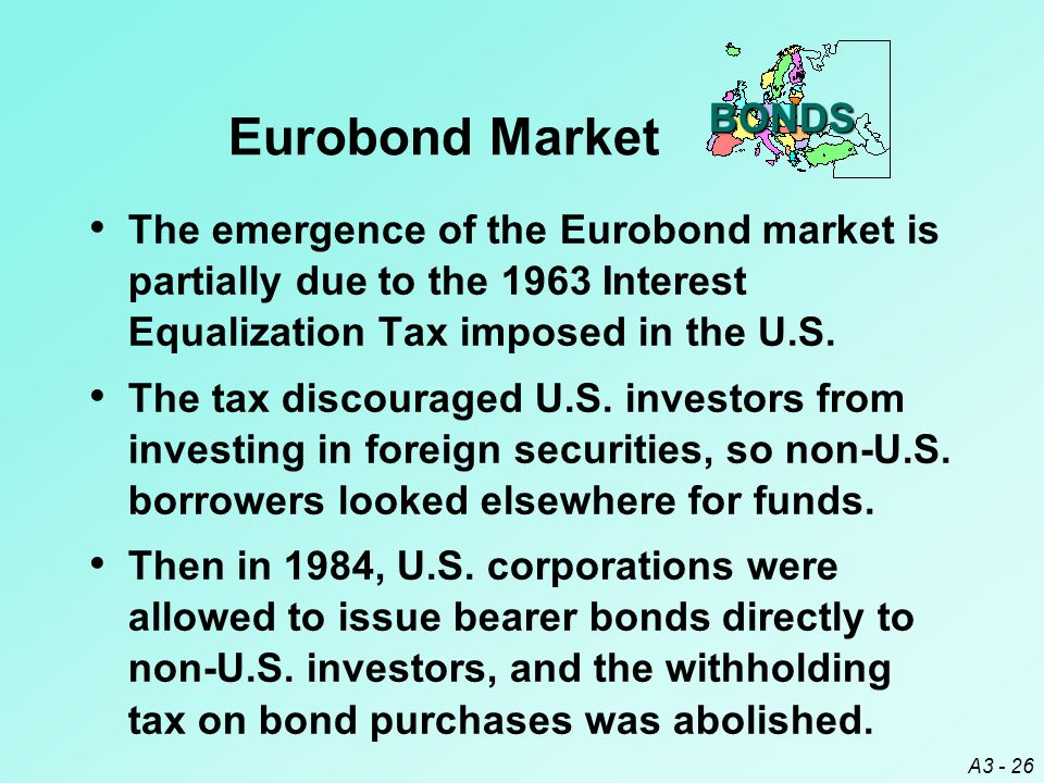 A3 - 26 The emergence of the Eurobond market is partially due to the 1963 Interest Equalization Tax imposed in the U.S. The tax discouraged U.S. inves