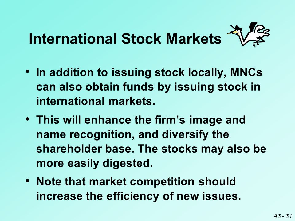 A3 - 31 International Stock Markets In addition to issuing stock locally, MNCs can also obtain funds by issuing stock in international markets. This w