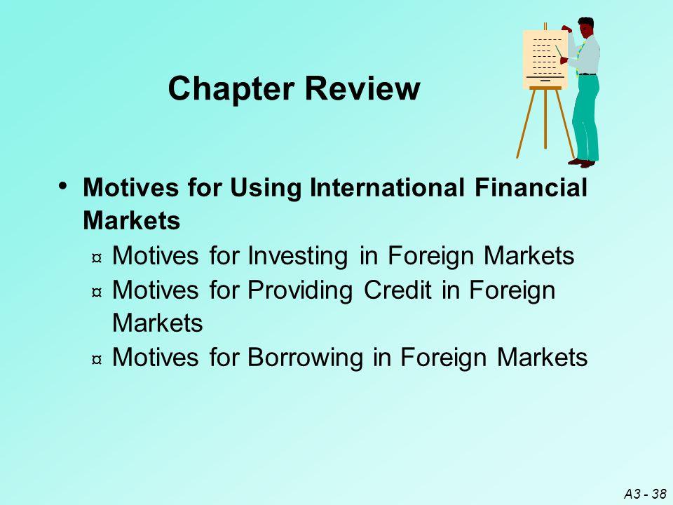 A3 - 38 Motives for Using International Financial Markets ¤ Motives for Investing in Foreign Markets ¤ Motives for Providing Credit in Foreign Markets