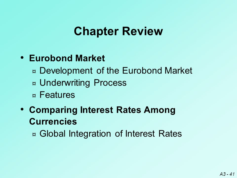 A3 - 41 Chapter Review Eurobond Market ¤ Development of the Eurobond Market ¤ Underwriting Process ¤ Features Comparing Interest Rates Among Currencie