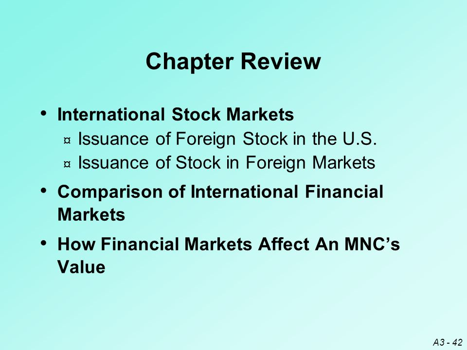 A3 - 42 Chapter Review International Stock Markets ¤ Issuance of Foreign Stock in the U.S. ¤ Issuance of Stock in Foreign Markets Comparison of Intern