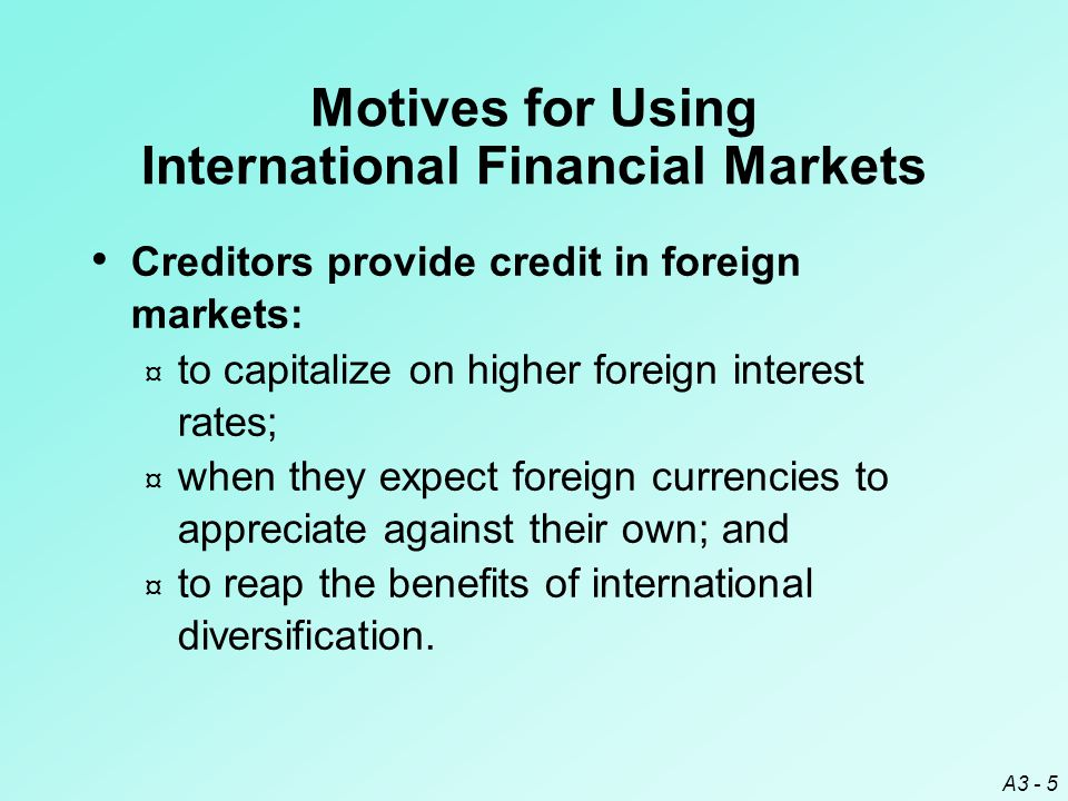 A3 - 5 Creditors provide credit in foreign markets: ¤ to capitalize on higher foreign interest rates; ¤ when they expect foreign currencies to appreci