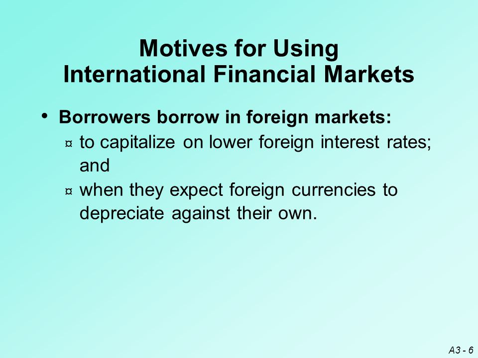 A3 - 6 Borrowers borrow in foreign markets: ¤ to capitalize on lower foreign interest rates; and ¤ when they expect foreign currencies to depreciate a