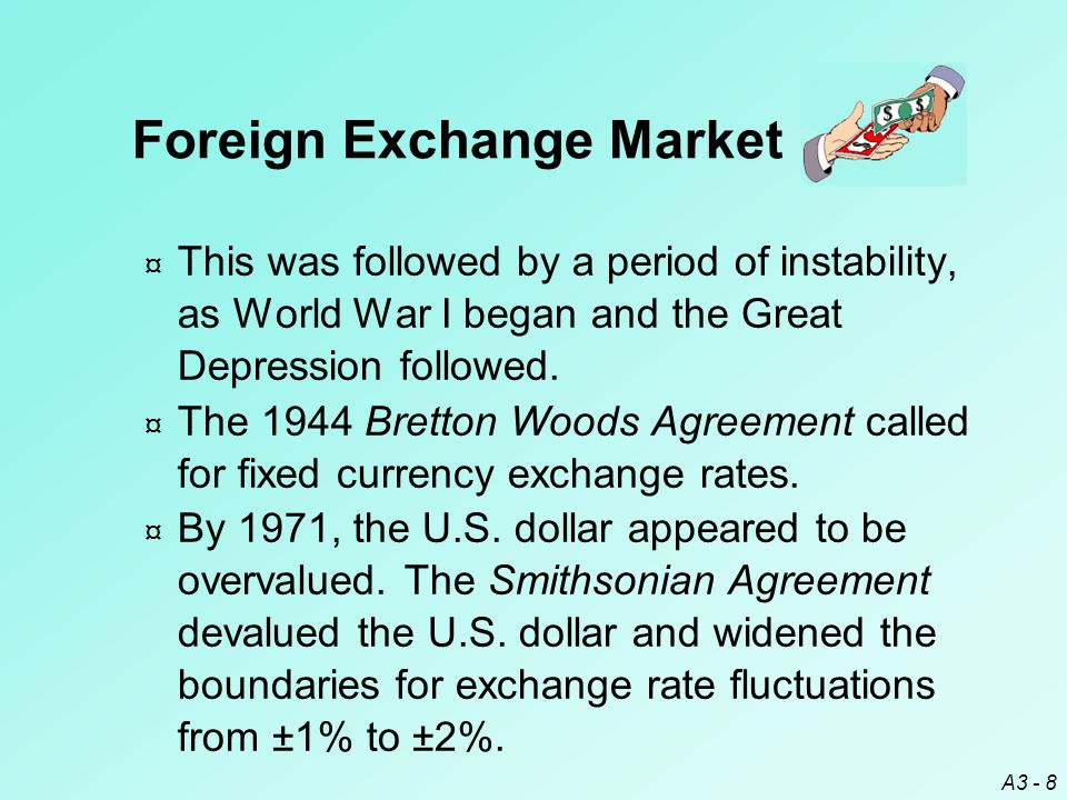 A3 - 8 Foreign Exchange Market ¤ This was followed by a period of instability, as World War I began and the Great Depression followed. ¤ The 1944 Bret