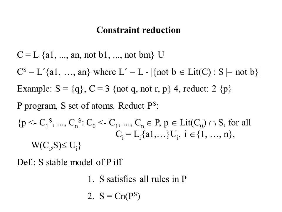 Constraint reduction C = L {a1,..., an, not b1,..., not bm} U C S = L´{a1, …, an} where L´ = L - |{not b  Lit(C) : S |= not b}| Example: S = {q}, C = 3 {not q, not r, p} 4, reduct: 2 {p} P program, S set of atoms.