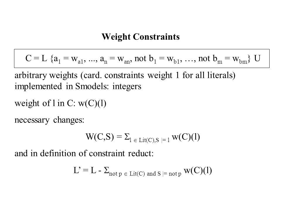 Weight Constraints C = L {a 1 = w a1,..., a n = w an, not b 1 = w b1, …, not b m = w bm } U arbitrary weights (card.