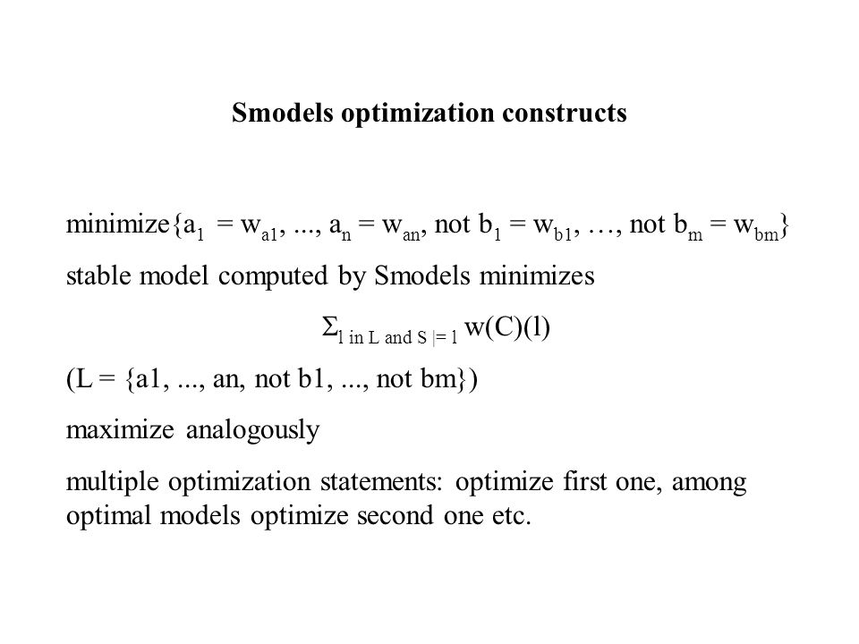 Smodels optimization constructs minimize{a 1 = w a1,..., a n = w an, not b 1 = w b1, …, not b m = w bm } stable model computed by Smodels minimizes  l in L and S |= l w(C)(l) (L = {a1,..., an, not b1,..., not bm}) maximize analogously multiple optimization statements: optimize first one, among optimal models optimize second one etc.