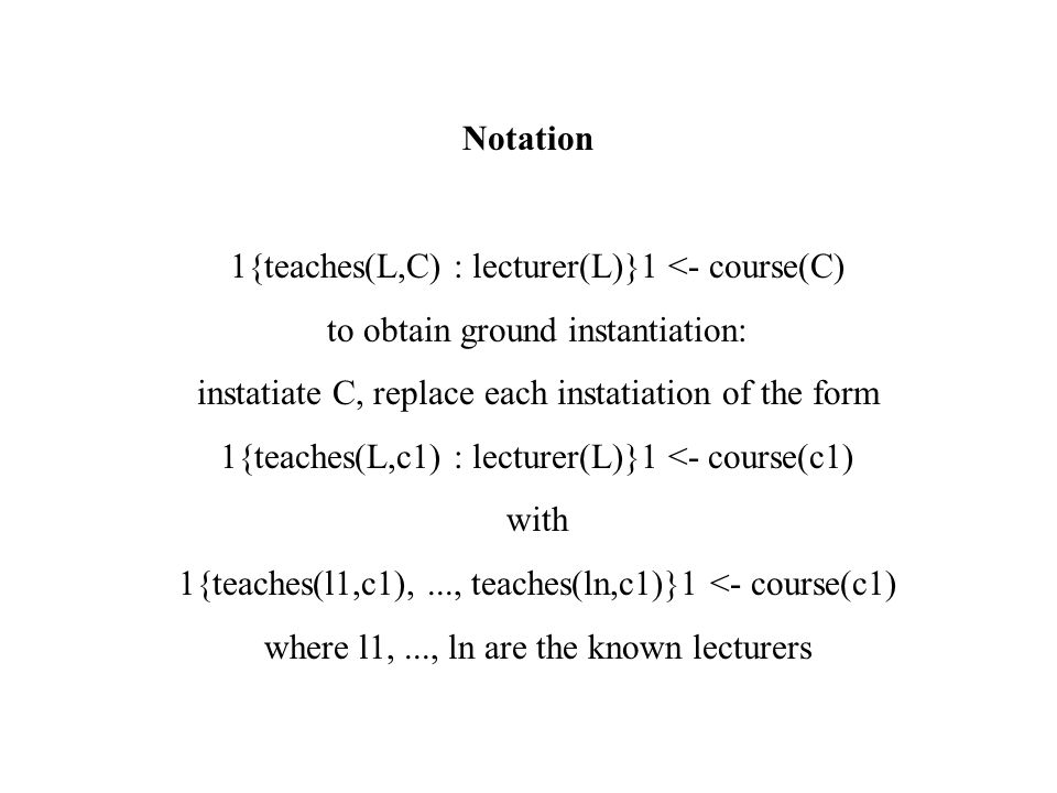 Notation 1{teaches(L,C) : lecturer(L)}1 <- course(C) to obtain ground instantiation: instatiate C, replace each instatiation of the form 1{teaches(L,c1) : lecturer(L)}1 <- course(c1) with 1{teaches(l1,c1),..., teaches(ln,c1)}1 <- course(c1) where l1,..., ln are the known lecturers