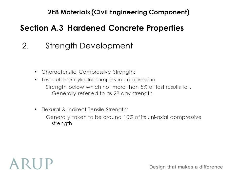 2E8 Materials (Civil Engineering Component) Section A.3 Hardened Concrete Properties 3.Durability Frost Resistance Depends on permeability Improved by the use of air-entraining agent Chemical Attack OPC is subject to attack by acids including organic acids and acid fumes Also attacked by sulphates in the ground and ground water Resisted by; Appropriate cement Correct concrete mix design Dense & well compacted
