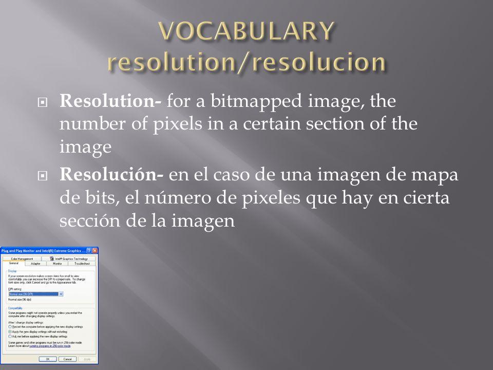  Resolution- for a bitmapped image, the number of pixels in a certain section of the image  Resolución- en el caso de una imagen de mapa de bits, el número de pixeles que hay en cierta sección de la imagen