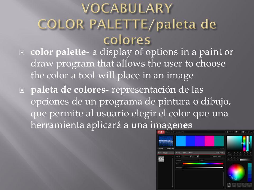  color palette- a display of options in a paint or draw program that allows the user to choose the color a tool will place in an image  paleta de colores- representación de las opciones de un programa de pintura o dibujo, que permite al usuario elegir el color que una herramienta aplicará a una imagen es