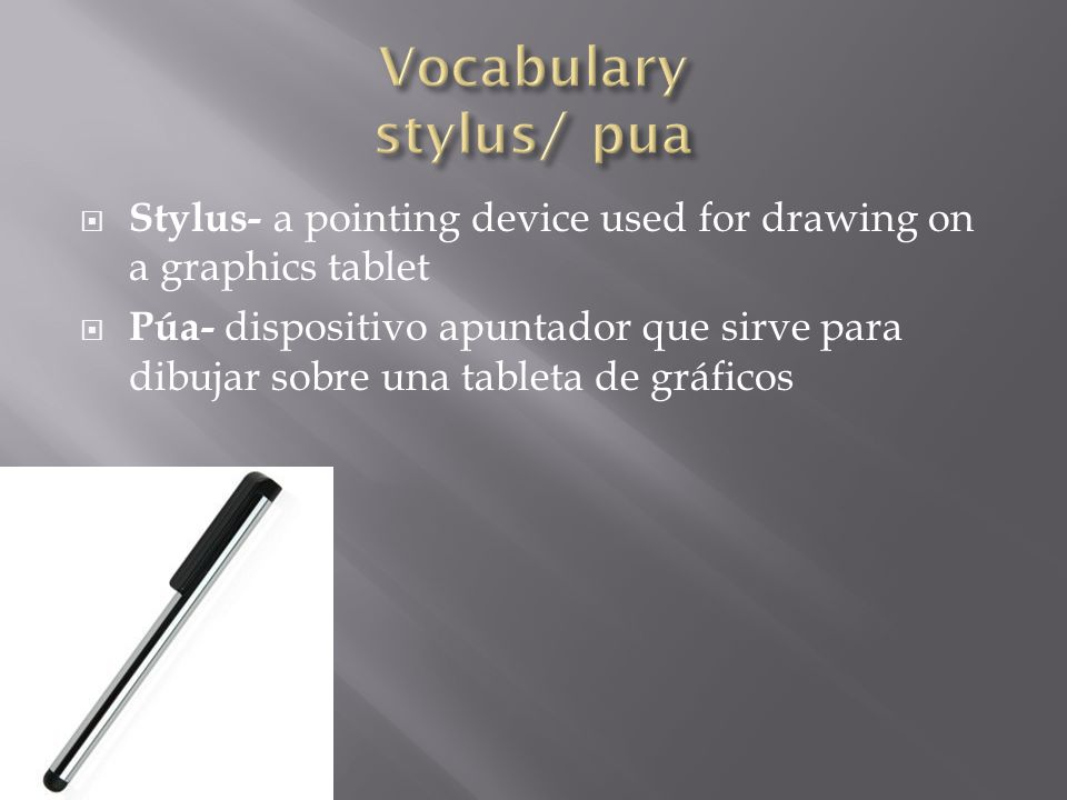  Stylus- a pointing device used for drawing on a graphics tablet  Púa- dispositivo apuntador que sirve para dibujar sobre una tableta de gráficos