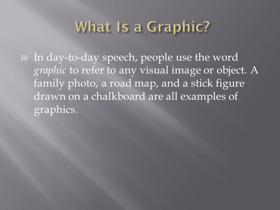  In day-to-day speech, people use the word graphic to refer to any visual image or object.
