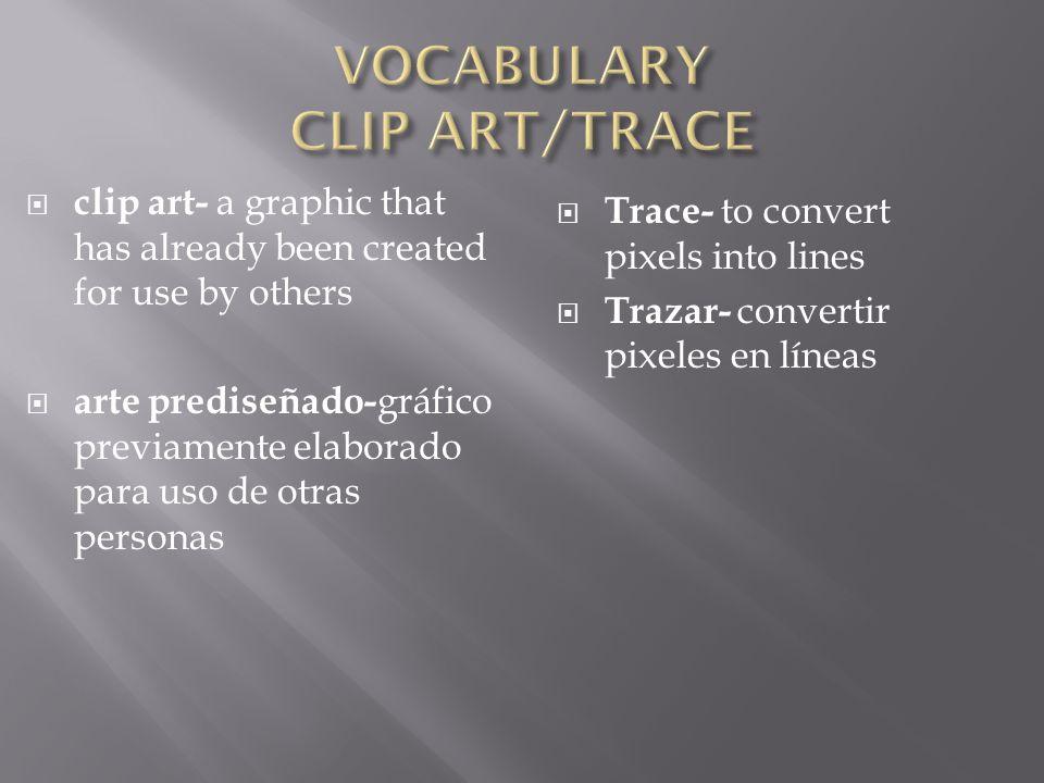  clip art- a graphic that has already been created for use by others  arte prediseñado- gráfico previamente elaborado para uso de otras personas  Trace- to convert pixels into lines  Trazar- convertir pixeles en líneas