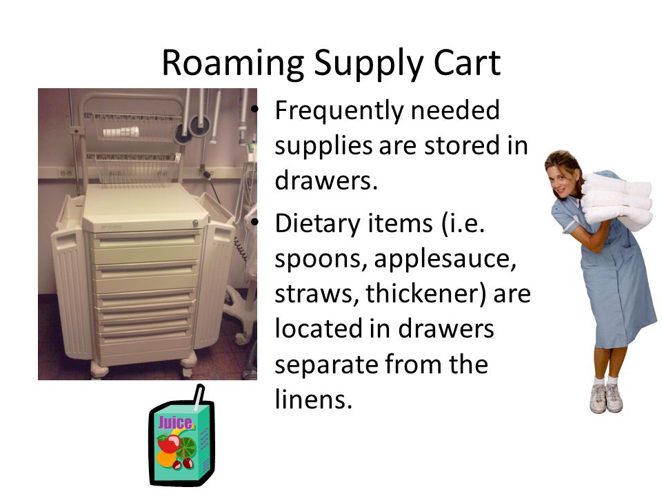 Roaming Supply Cart Frequently needed supplies are stored in drawers. Dietary items (i.e. spoons, applesauce, straws, thickener) are located in drawer