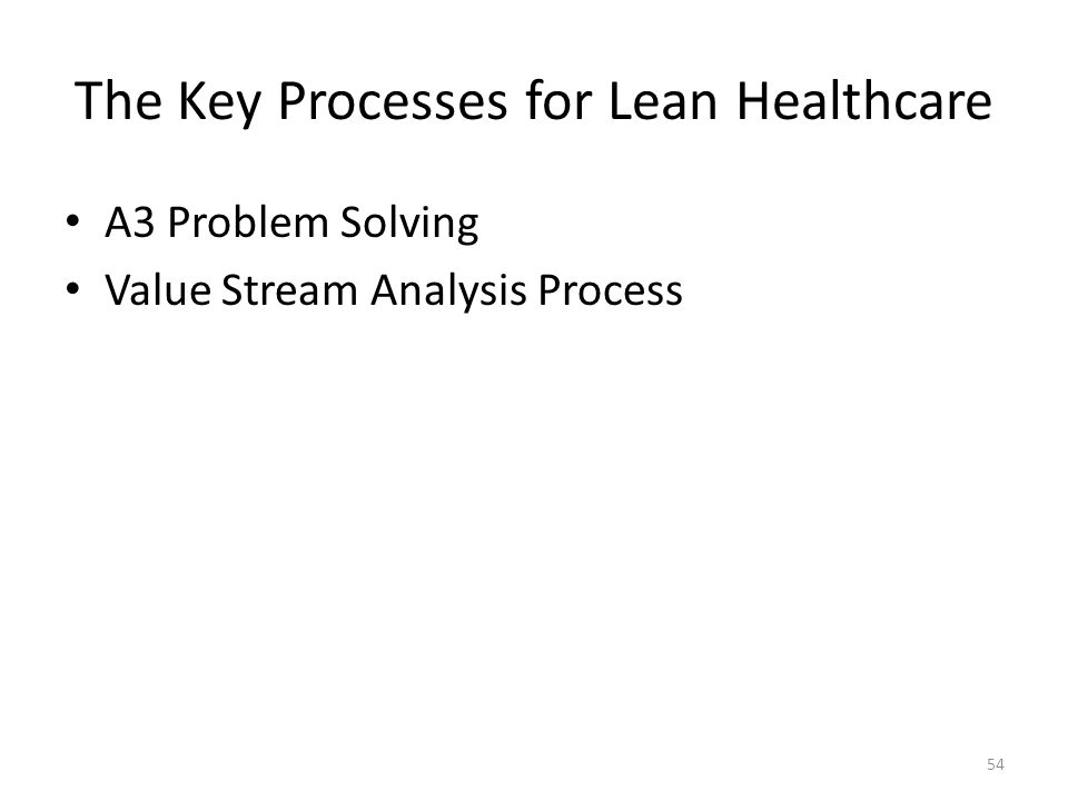 The Key Processes for Lean Healthcare A3 Problem Solving Value Stream Analysis Process 54