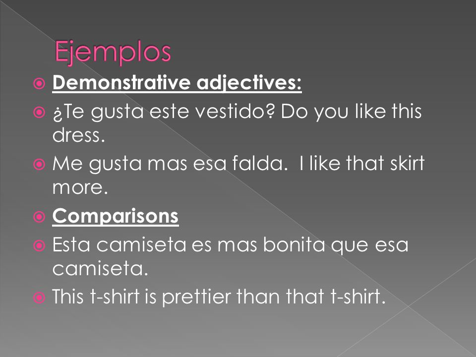  Demonstrative adjectives:  ¿Te gusta este vestido? Do you like this dress.  Me gusta mas esa falda. I like that skirt more.  Comparisons  Esta c