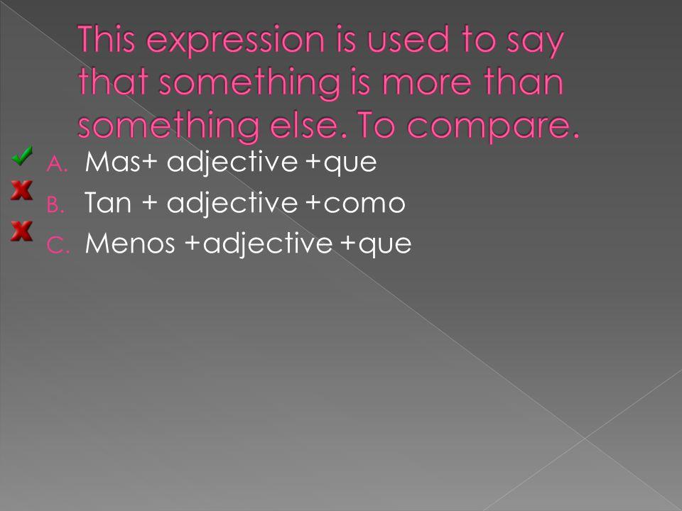 A. Mas+ adjective +que B. Tan + adjective +como C. Menos +adjective +que