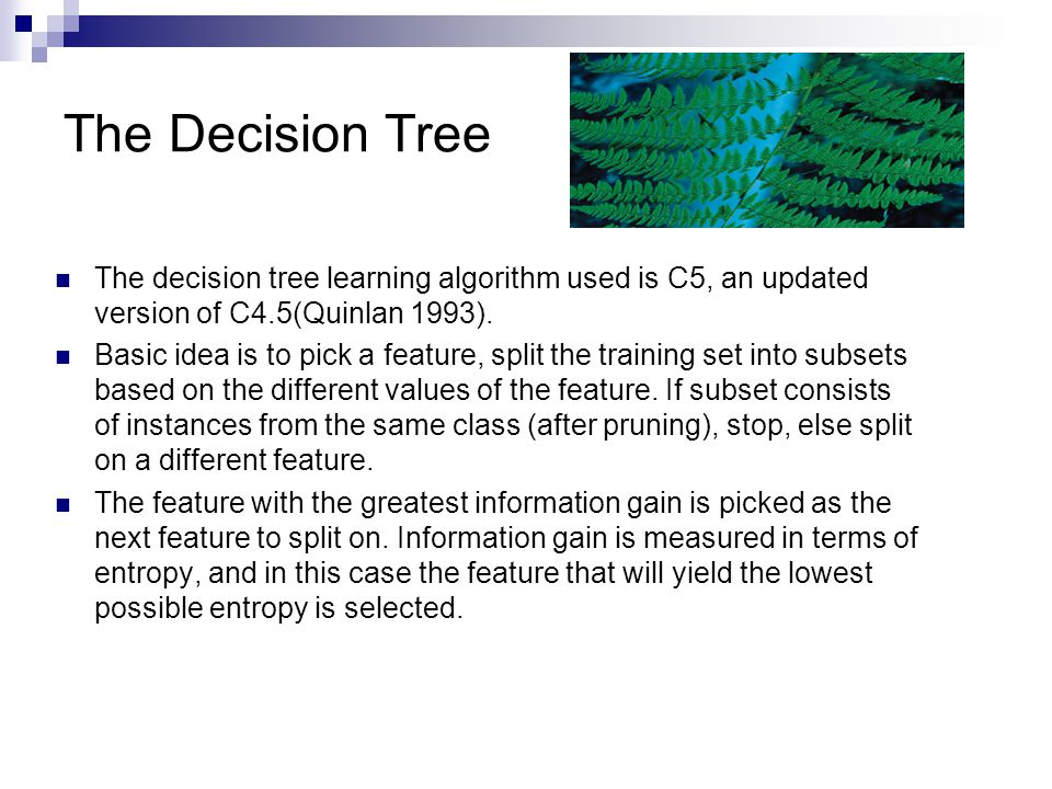 The Decision Tree The decision tree learning algorithm used is C5, an updated version of C4.5(Quinlan 1993). Basic idea is to pick a feature, split th