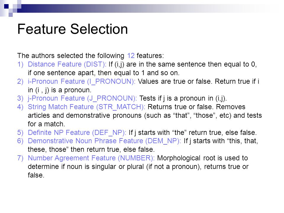 Feature Selection The authors selected the following 12 features: 1)Distance Feature (DIST): If (i,j) are in the same sentence then equal to 0, if one sentence apart, then equal to 1 and so on.